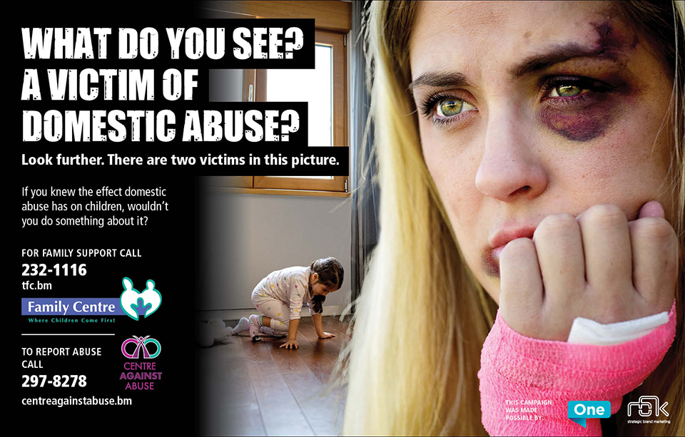 Image showing a blonde woman with bruising, black eye injury and hand or wrist injury. In the background, a young female child plays on the floor. Text reads: What do you see? A victim of domestic abuse? Look further. There are two victims in this picture. If you knew the effect domestic abuse has on children, wouldn't you do something about it? For family support, call 232-1116 or visit Family Centre, www.tfc.bm. To report abuse, call 297-8278 or visit the Centre Against Abuse, www.centreagainstabuse.bm. Family Centre logo and Centre Against Abuse logos are displayed. This campaign was made possible by One Communications Limited and RBK Advertising and Design.
